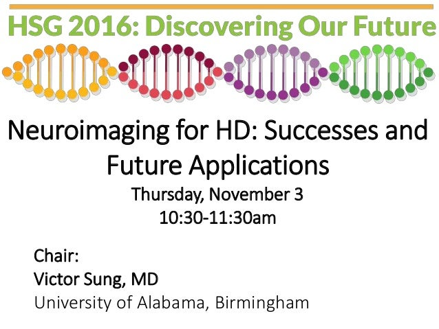 Neuroimaging for HD: Successes and Future Applications Thursday, November 3 10:30-11:30am Chair: Victor Sung, MD Universit...