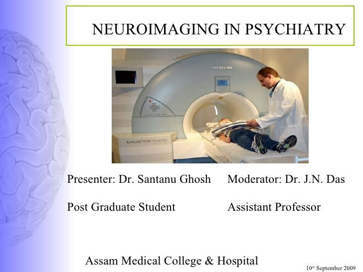 NEUROIMAGING IN PSYCHIATRY Moderator: Dr. J.N. Das Assistant Professor Assam Medical College & Hospital 10 th  September 2...