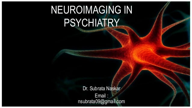 NEUROIMAGING IN PSYCHIATRY Dr. Subrata Naskar Email : nsubrata09@gmail.com
