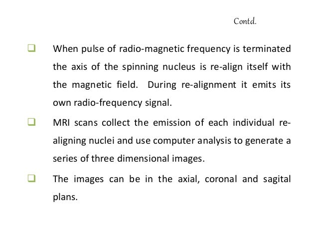 Contd.  There are different types of radio-frequency pulse or sequence used in routine MRI.  T1 pulse is brief and data ...