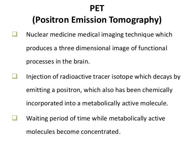 SPECT v/s PET SPECT PET Single photon Positron 99mTc or I 123 11C or 18F Short half life Longer half life Less sensitive H...