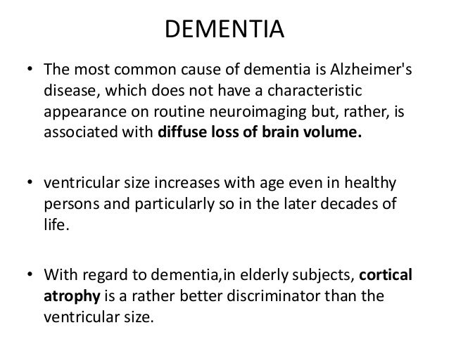 MRI in Dementia –  Atrophy of whole brain along with enlargement of the ventricles and sulci and CSF spaces.  Selective ...