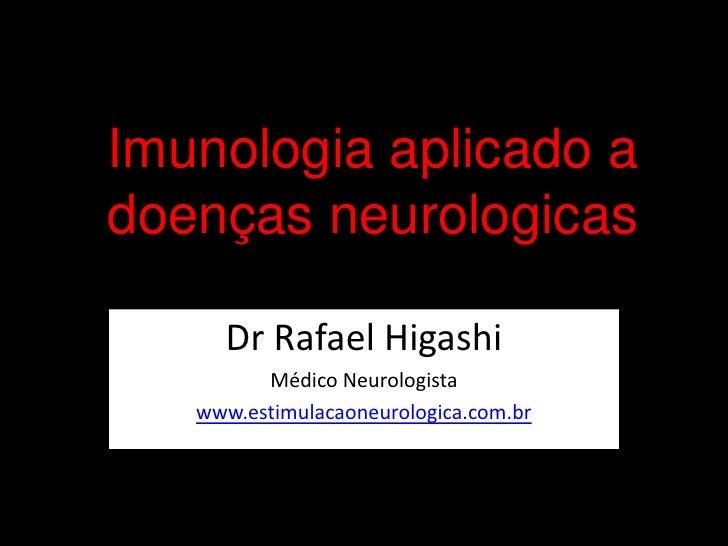 Imunologia aplicado a doenças neurologicas<br />Dr Rafael Higashi<br />Médico Neurologista<br />www.estimulacaoneurologica...