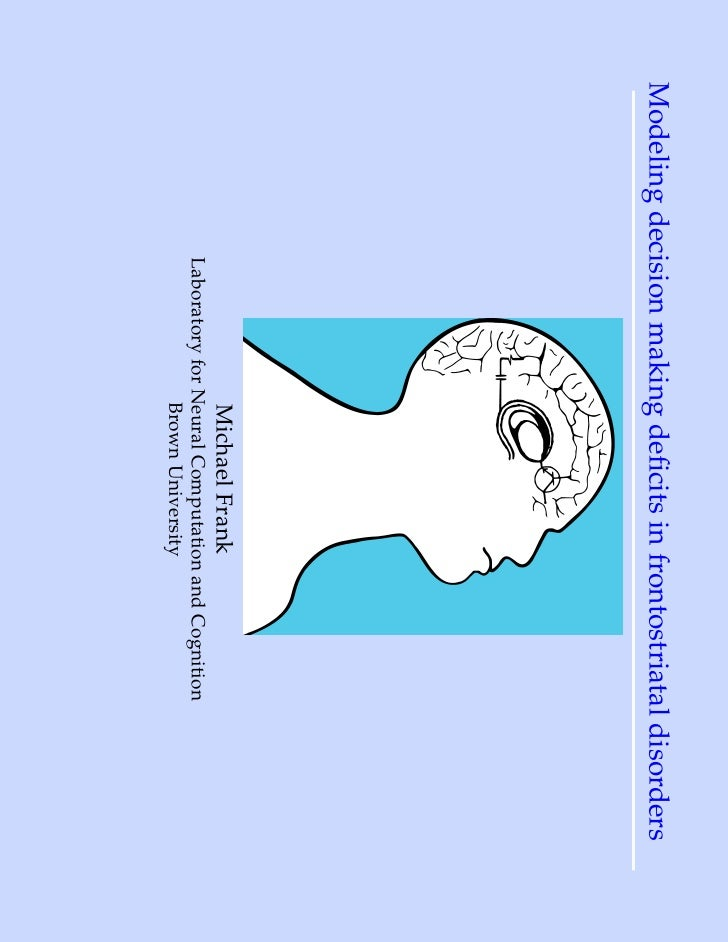 Modeling decision making deficits in frontostriatal disorders                            Michael Frank             Laborato...