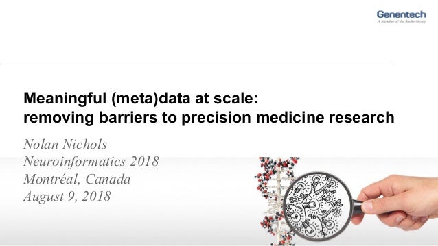 Meaningful (meta)data at scale: removing barriers to precision medicine research Nolan Nichols Neuroinformatics 2018 Montr...