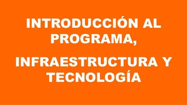 INTRODUCCIÓN AL PROGRAMA, INFRAESTRUCTURA Y TECNOLOGÍA