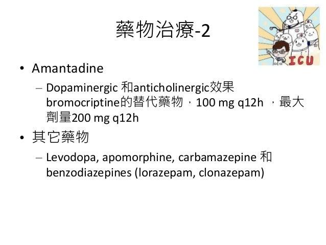 藥物治療-2 • Amantadine – Dopaminergic 和anticholinergic效果 bromocriptine的替代藥物,100 mg q12h ,最大 劑量200 mg q12h • 其它藥物 – Levodopa, ...
