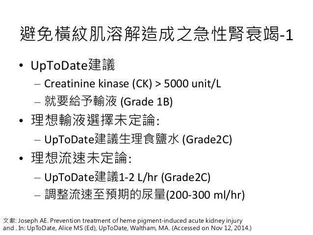 避免橫紋肌溶解造成之急性腎衰竭-1 • UpToDate建議 – Creatinine kinase (CK) > 5000 unit/L – 就要給予輸液 (Grade 1B) • 理想輸液選擇未定論: – UpToDate建議生理食鹽水 (...