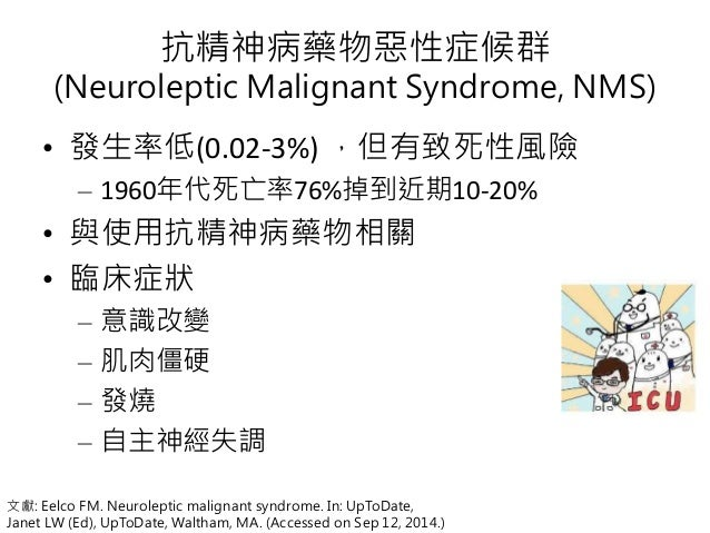 抗精神病藥物惡性症候群 (Neuroleptic Malignant Syndrome, NMS) • 發生率低(0.02-3%) ,但有致死性風險 – 1960年代死亡率76%掉到近期10-20% • 與使用抗精神病藥物相關 • 臨床症狀 –...