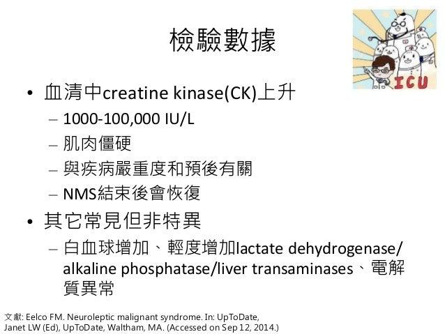 檢驗數據 • 血清中creatine kinase(CK)上升 – 1000-100,000 IU/L – 肌肉僵硬 – 與疾病嚴重度和預後有關 – NMS結束後會恢復 • 其它常見但非特異 – 白血球增加、輕度增加lactate dehydr...