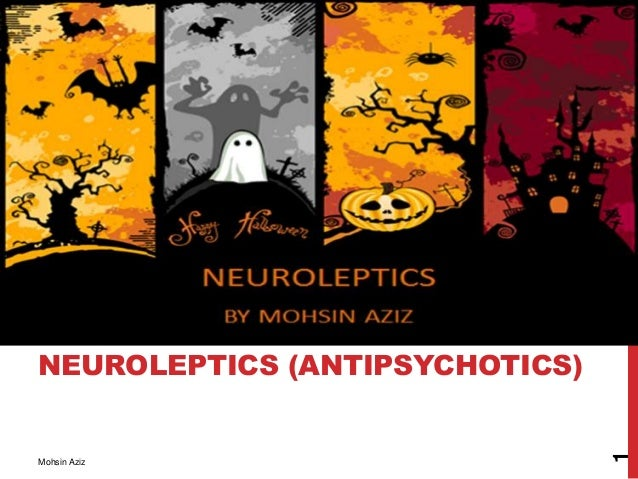 NEUROLEPTICS (ANTIPSYCHOTICS) Mohsin Aziz 1