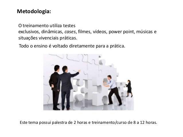 Metodologia:O treinamento utiliza testesexclusivos, dinâmicas, cases, filmes, vídeos, power point, músicas esituações vive...