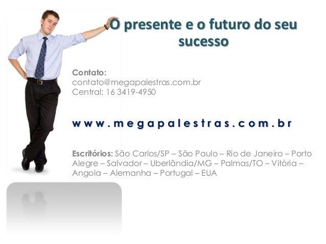 O presente e o futuro do seu                   sucessoContato:contato@megapalestras.com.brCentral: 16 3419-4950www.megapal...