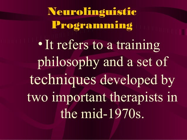 Neurolinguistic Programming •It refers to a training philosophy and a set of techniques developed by two important therapi...