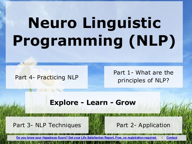 Neuro Linguistic Programming (NLP) Part 1- What are the principles of NLP? Part 2- ApplicationPart 3- NLP Techniques Part ...