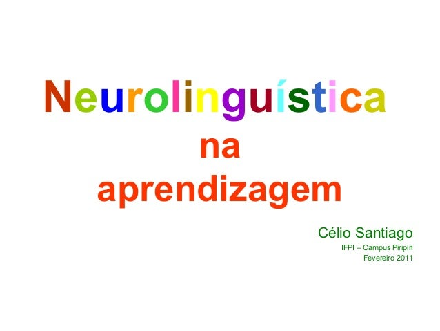 Neurolinguística na aprendizagem Célio Santiago IFPI – Campus Piripiri Fevereiro 2011