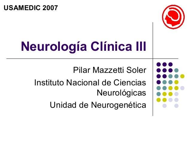 Neurología Clínica IIIPilar Mazzetti SolerInstituto Nacional de CienciasNeurológicasUnidad de NeurogenéticaUSAMEDIC 2007