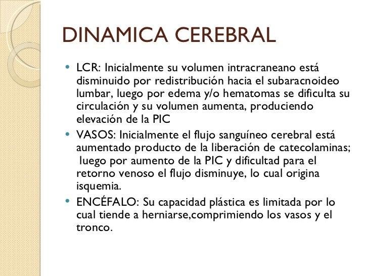 DINAMICA CEREBRAL <ul><li>LCR: Inicialmente su volumen intracraneano está disminuido por redistribución hacia el subaracno...