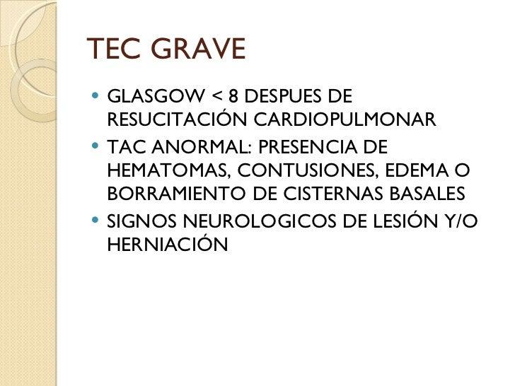 TEC GRAVE <ul><li>GLASGOW < 8 DESPUES DE RESUCITACIÓN CARDIOPULMONAR </li></ul><ul><li>TAC ANORMAL: PRESENCIA DE HEMATOMAS...