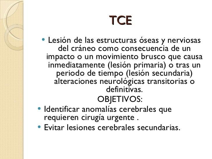 TCE <ul><li>Lesión de las estructuras óseas y nerviosas del cráneo como consecuencia de un impacto o un movimiento brusco ...