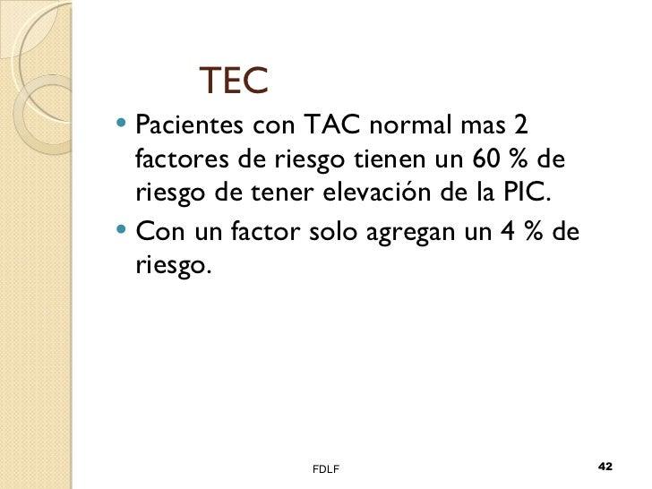 TEC <ul><li>Pacientes con TAC normal mas 2 factores de riesgo tienen un 60 % de riesgo de tener elevación de la PIC. </li>...
