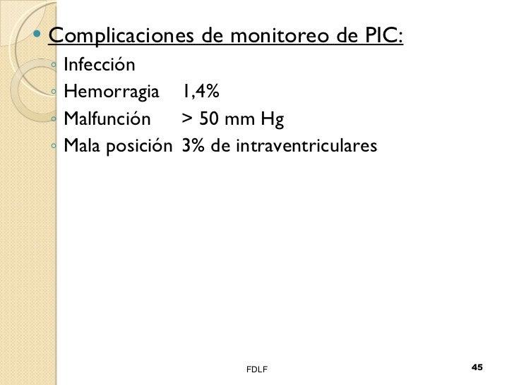 <ul><li>Complicaciones de monitoreo de PIC: </li></ul><ul><ul><li>Infección </li></ul></ul><ul><ul><li>Hemorragia 1,4% </l...