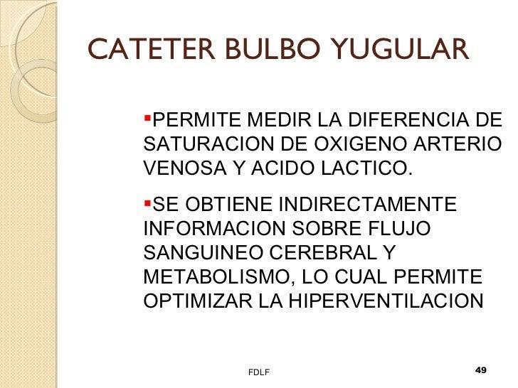 CATETER BULBO YUGULAR FDLF <ul><li>PERMITE MEDIR LA DIFERENCIA DE SATURACION DE OXIGENO ARTERIO VENOSA Y ACIDO LACTICO. </...