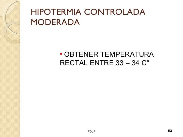 HIPOTERMIA CONTROLADA MODERADA FDLF <ul><li>OBTENER TEMPERATURA RECTAL ENTRE 33 – 34 C° </li></ul>