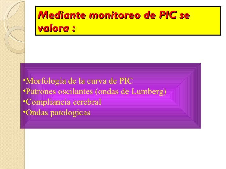 Mediante monitoreo de PIC se valora : <ul><li>Morfología de la curva de PIC </li></ul><ul><li>Patrones oscilantes (ondas d...