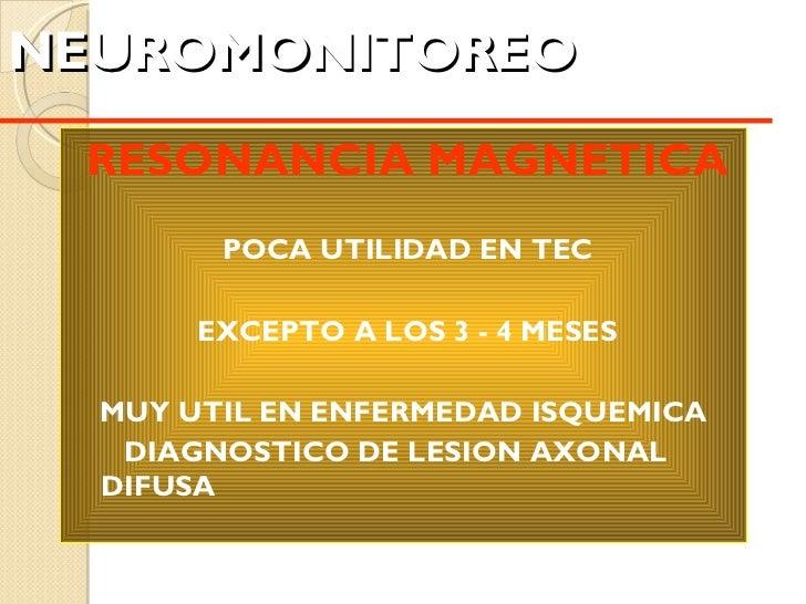 NEUROMONITOREO   <ul><li>RESONANCIA MAGNETICA </li></ul><ul><li>POCA UTILIDAD EN TEC </li></ul><ul><li>EXCEPTO A LOS 3 - 4...