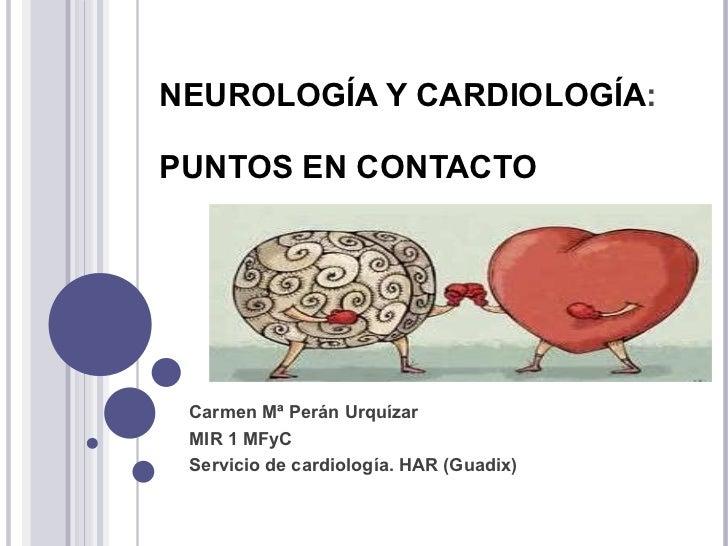 NEUROLOGÍA Y CARDIOLOGÍA :  PUNTOS EN CONTACTO Carmen Mª Perán Urquízar  MIR 1 MFyC Servicio de cardiología. HAR (Guadix)