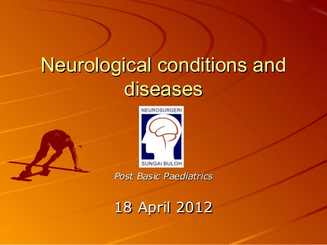 Neurological conditions and         diseases        Post Basic Paediatrics        18 April 2012