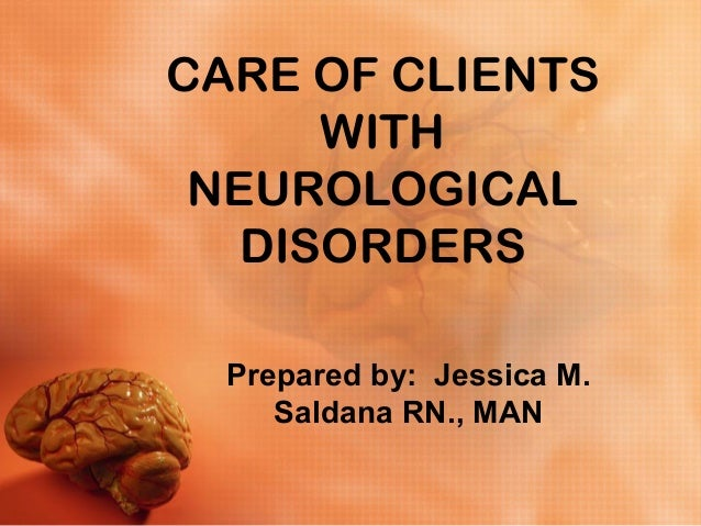 CARE OF CLIENTS  WITH  NEUROLOGICAL  DISORDERS  Prepared by: Jessica M.  Saldana RN., MAN