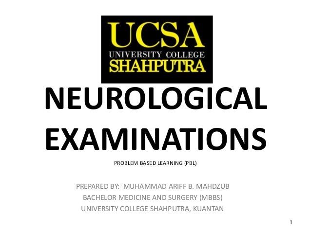 1 NEUROLOGICAL EXAMINATIONSPROBLEM BASED LEARNING (PBL) PREPARED BY: MUHAMMAD ARIFF B. MAHDZUB BACHELOR MEDICINE AND SURGE...