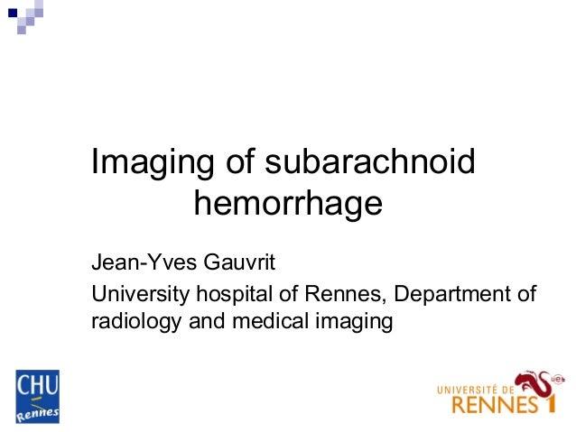 Imaging of subarachnoid hemorrhage Jean-Yves Gauvrit University hospital of Rennes, Department of radiology and medical im...