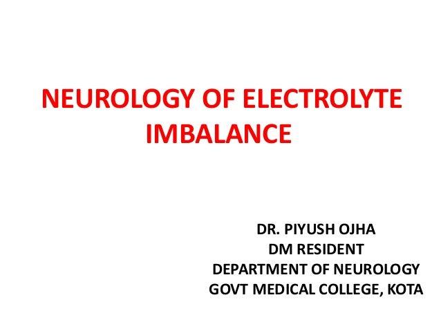 NEUROLOGY OF ELECTROLYTE IMBALANCE DR. PIYUSH OJHA DM RESIDENT DEPARTMENT OF NEUROLOGY GOVT MEDICAL COLLEGE, KOTA