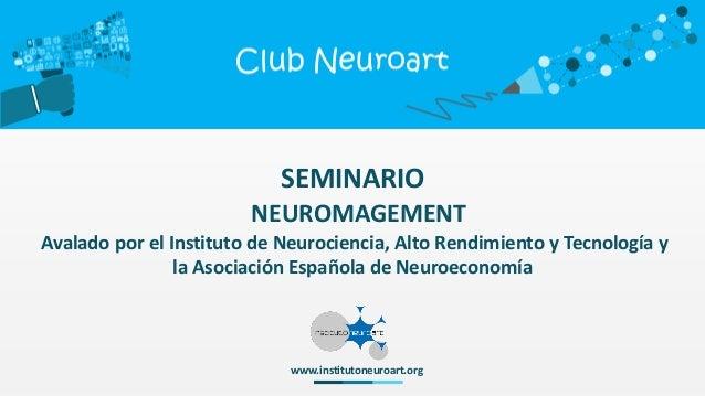 SEMINARIO NEUROMAGEMENT Avalado por el Instituto de Neurociencia, Alto Rendimiento y Tecnología y la Asociación Española d...