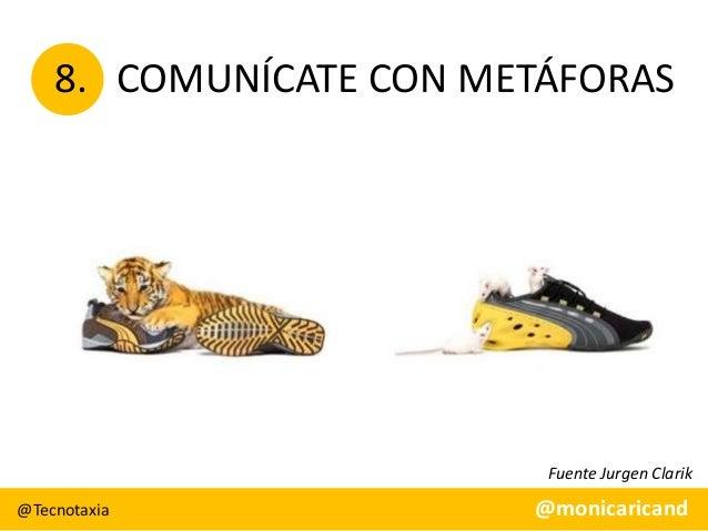 8. COMUNÍCATE CON METÁFORAS  Fuente Jurgen Clarik @Tecnotaxia  @monicaricand
