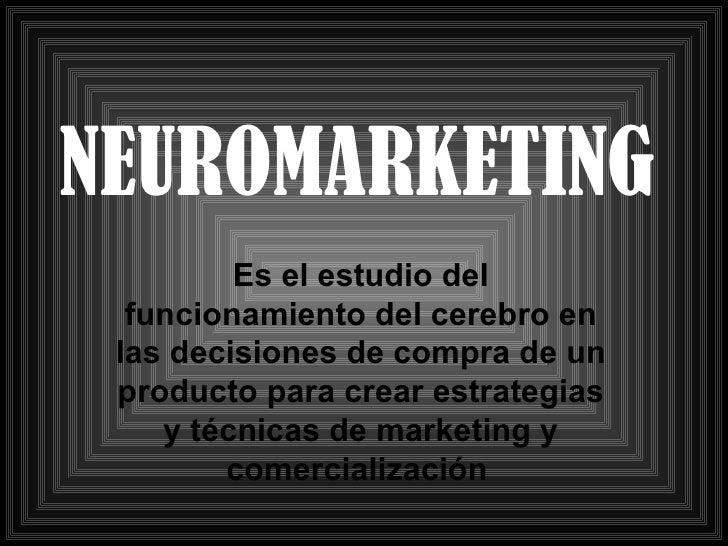 NEUROMARKETING Es el estudio del funcionamiento del cerebro en las decisiones de compra de un producto para crear  estrate...