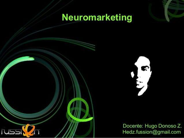 Neuromarketing            Docente: Hugo Donoso Z.            Hedz.fussion@gmail.com