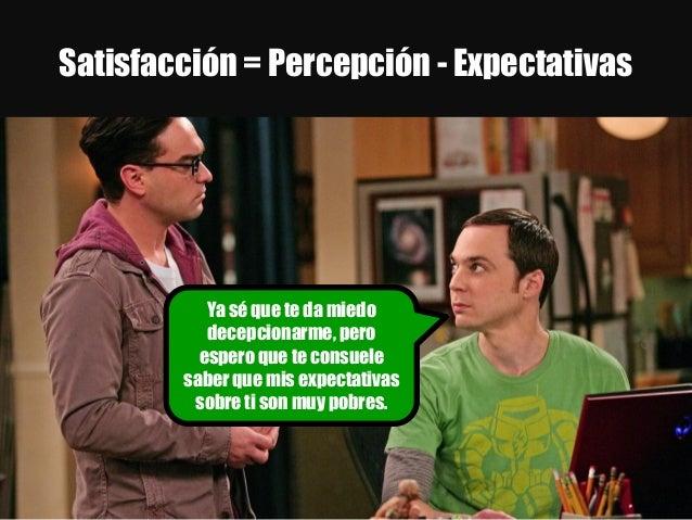 Satisfacción = Percepción - Expectativas Ya sé que te da miedo decepcionarme, pero espero que te consuele saber que mis ex...