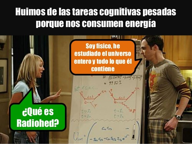 Huimos de las tareas cognitivas pesadas porque nos consumen energía Soy físico, he estudiado el universo entero y todo lo ...