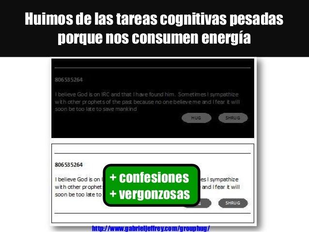 Huimos de las tareas cognitivas pesadas porque nos consumen energía http://www.gabrieljeffrey.com/grouphug/ + confesiones ...