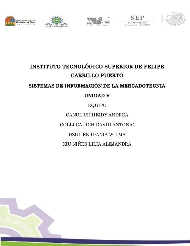 1 INSTITUTO TECNOLÓGICO SUPERIOR DE FELIPE CARRILLO PUERTO SISTEMAS DE INFORMACIÓN DE LA MERCADOTECNIA UNIDAD V EQUIPO CAN...