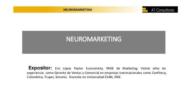 NEUROMARKETING Expositor: Eric López Pastor. Economista. PADE de Marketing. Veinte años de experiencia como Gerente de Ven...