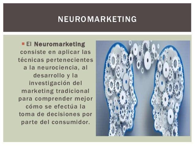  El Neuromarketing consiste en aplicar las técnicas pertenecientes a la neurociencia, al desarrollo y la investigación de...