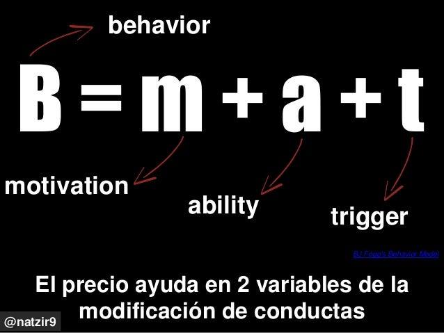 El precio ayuda en 2 variables de la modificación de conductas BJ Fogg's Behavior Model @natzir9 B = m + a + t behavior mo...