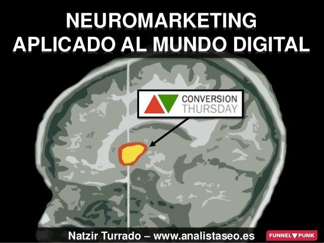 #CTSev - @natzir9 NEUROMARKETING APLICADO AL MUNDO DIGITAL Natzir Turrado – www.analistaseo.es