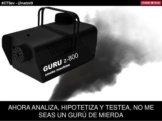 #CTSev - @natzir9 AHORA ANALIZA, HIPOTETIZA Y TESTEA, NO ME SEAS UN GURÚ DE MIERDA