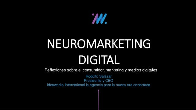 Reflexiones sobre el consumidor, marketing y medios digitales NEUROMARKETING DIGITAL Rodolfo Salazar Presidente y CEO Idea...